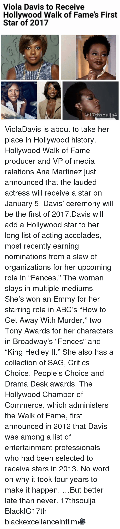 "Emmie: Viola Davis to Receive  Hollywood Walk of Fame's First  Star of 2017  17th soulia4 ViolaDavis is about to take her place in Hollywood history. Hollywood Walk of Fame producer and VP of media relations Ana Martinez just announced that the lauded actress will receive a star on January 5. Davis' ceremony will be the first of 2017.Davis will add a Hollywood star to her long list of acting accolades, most recently earning nominations from a slew of organizations for her upcoming role in ""Fences."" The woman slays in multiple mediums. She's won an Emmy for her starring role in ABC's ""How to Get Away With Murder,"" two Tony Awards for her characters in Broadway's ""Fences"" and ""King Hedley II."" She also has a collection of SAG, Critics Choice, People's Choice and Drama Desk awards. The Hollywood Chamber of Commerce, which administers the Walk of Fame, first announced in 2012 that Davis was among a list of entertainment professionals who had been selected to receive stars in 2013. No word on why it took four years to make it happen. …But better late than never. 17thsoulja BlackIG17th blackexcellenceinfilm🎥"