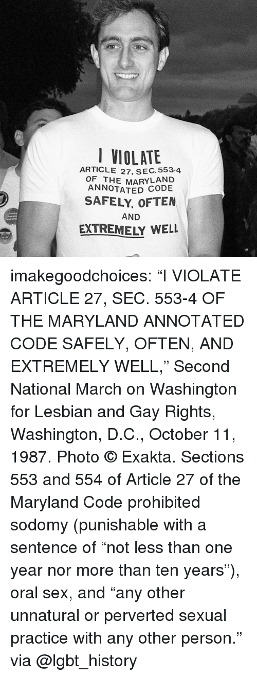 """violate: VIOLATE  ARTICLE 27, SEC. 553.4  OF THE MARYLAND  ANNOTATED  SAFELY, OFTEN  AND  EXTREMELY WELL imakegoodchoices:    """"I VIOLATE ARTICLE 27, SEC. 553-4 OF THE MARYLAND ANNOTATED CODE SAFELY, OFTEN, AND EXTREMELY WELL,"""" Second National March on Washington for Lesbian and Gay Rights, Washington, D.C., October 11, 1987. Photo © Exakta.   Sections 553 and 554 of Article 27 of the Maryland Code prohibited sodomy (punishable with a sentence of """"not less than one year nor more than ten years""""), oral sex, and """"any other unnatural or perverted sexual practice with any other person.""""  via @lgbt_history"""
