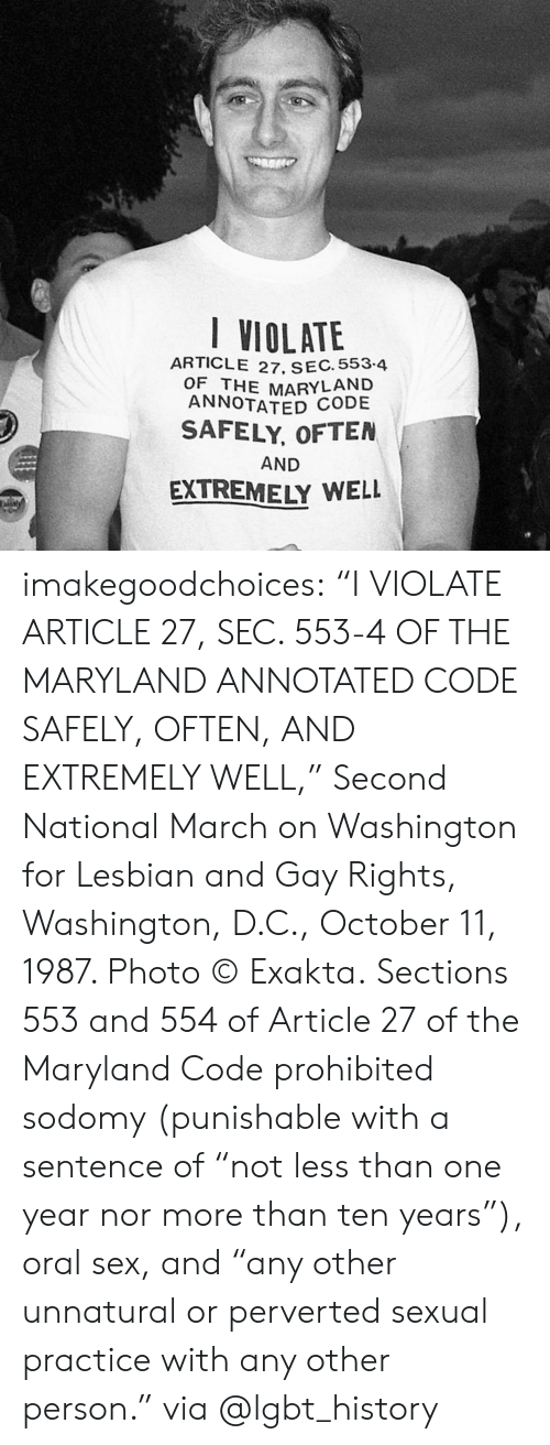"""march on washington: VIOLATE  ARTICLE 27, SEC. 553.4  OF THE MARYLAND  ANNOTATED  SAFELY, OFTEN  AND  EXTREMELY WELL imakegoodchoices:    """"I VIOLATE ARTICLE 27, SEC. 553-4 OF THE MARYLAND ANNOTATED CODE SAFELY, OFTEN, AND EXTREMELY WELL,"""" Second National March on Washington for Lesbian and Gay Rights, Washington, D.C., October 11, 1987. Photo © Exakta.   Sections 553 and 554 of Article 27 of the Maryland Code prohibited sodomy (punishable with a sentence of """"not less than one year nor more than ten years""""), oral sex, and """"any other unnatural or perverted sexual practice with any other person.""""  via @lgbt_history"""