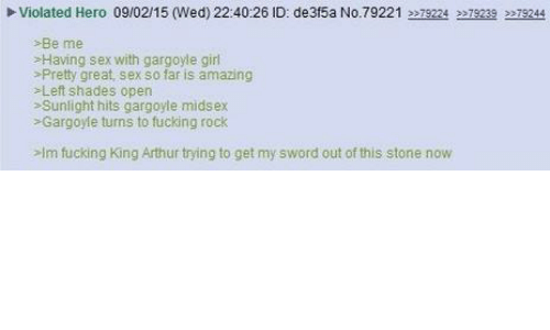 King Arthur: Violated Hero 09/02/15 (Wed) 22:40:26 ID: de3f5a No.79221 2 79224 2279239 22T9244  >Be me  >Having sex with gargoyle girl  Pretty great, sex so far is amazing  >Left shades open  Sunlight hits gargoyle midsex  Gargoyle turns to fucking rock  >lm fucking King Arthur trying to get my sword out of this stone now