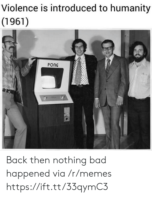 Back Then: Violence is introduced to humanity  (1961)  PONG Back then nothing bad happened via /r/memes https://ift.tt/33qymC3