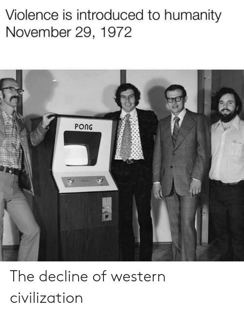 Western, Humanity, and Civilization: Violence is introduced to humanity  November 29, 1972  PONG The decline of western civilization