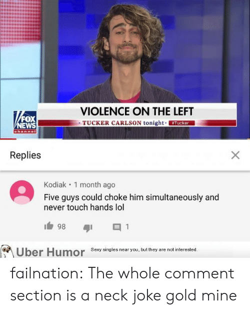 Fox News: VIOLENCE ON THE LEFT  TUCKER CARLSON tonight Tucker  FOX  NEWS  channel  Replies  X  Kodiak 1 month ago  Five guys could choke him simultaneously and  never touch hands lol  98  1  Sexy singles near you, but they are not interested.  Uber Humor failnation:  The whole comment section is a neck joke gold mine