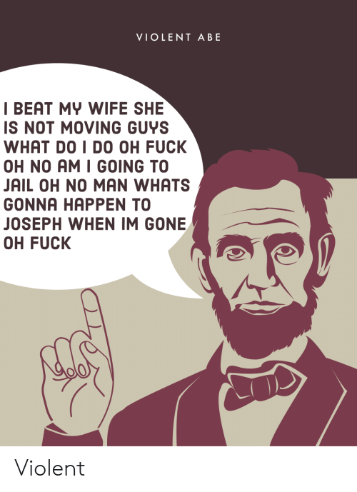 i beat my wife: VIOLENT ABE  I BEAT MY WIFE SHE  IS NOT MOVING GUYS  WHAT DO I DO OH FUCK  OH NO AM I GOING TO  JAIL OH NO MAN WHATS  GONNA HAPPEN TO  JOSEPH WHEN IM GONE  OH FUCK Violent