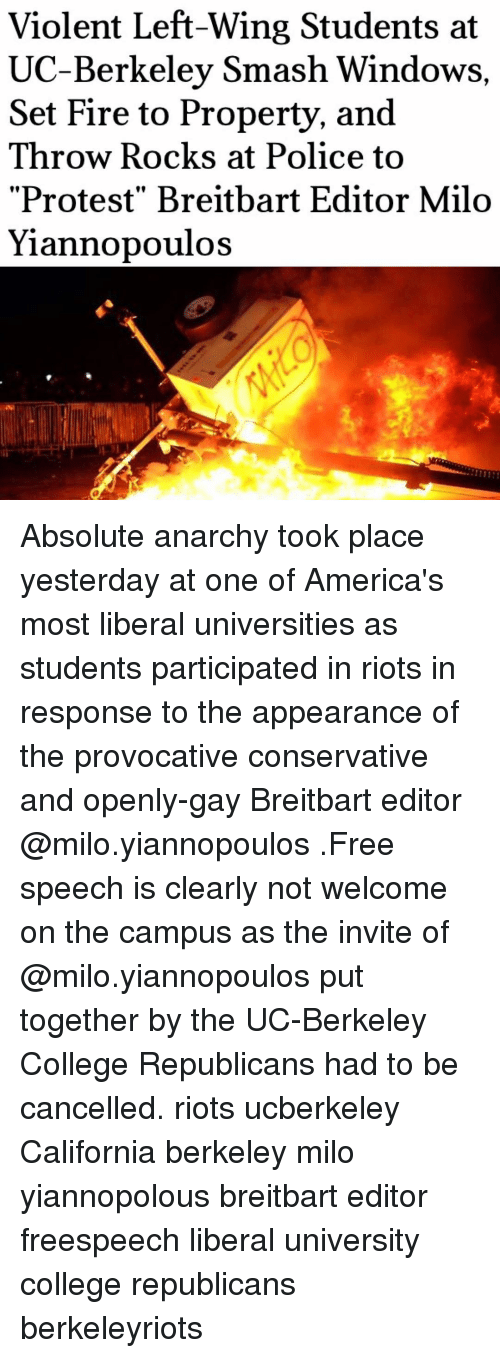 "Memes, UC Berkeley, and Conservative: Violent Left-Wing Students at  UC-Berkeley Smash Windows,  Set Fire to Property, and  Throw Rocks at Police to  ""Protest"" Breitbart Editor Milo  Yiannopoulos Absolute anarchy took place yesterday at one of America's most liberal universities as students participated in riots in response to the appearance of the provocative conservative and openly-gay Breitbart editor @milo.yiannopoulos .Free speech is clearly not welcome on the campus as the invite of @milo.yiannopoulos put together by the UC-Berkeley College Republicans had to be cancelled. riots ucberkeley California berkeley milo yiannopolous breitbart editor freespeech liberal university college republicans berkeleyriots"