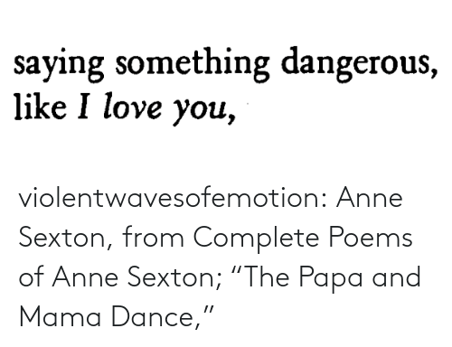 "anne: violentwavesofemotion:    Anne Sexton, from Complete Poems of Anne Sexton; ""The Papa and Mama Dance,"""