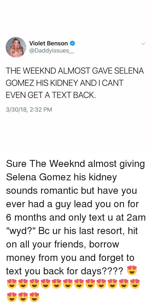 "Friends, Money, and Selena Gomez: Violet Benson  @Daddyissues  THE WEEKND ALMOST GAVE SELENA  GOMEZ HIS KIDNEY ANDICANT  EVEN GET A TEXT BACK  3/30/18, 2:32 PM Sure The Weeknd almost giving Selena Gomez his kidney sounds romantic but have you ever had a guy lead you on for 6 months and only text u at 2am ""wyd?"" Bc ur his last resort, hit on all your friends, borrow money from you and forget to text you back for days???? 😍😍😍😍😍😍😍😍😍😍😍😍😍😍😍😍"