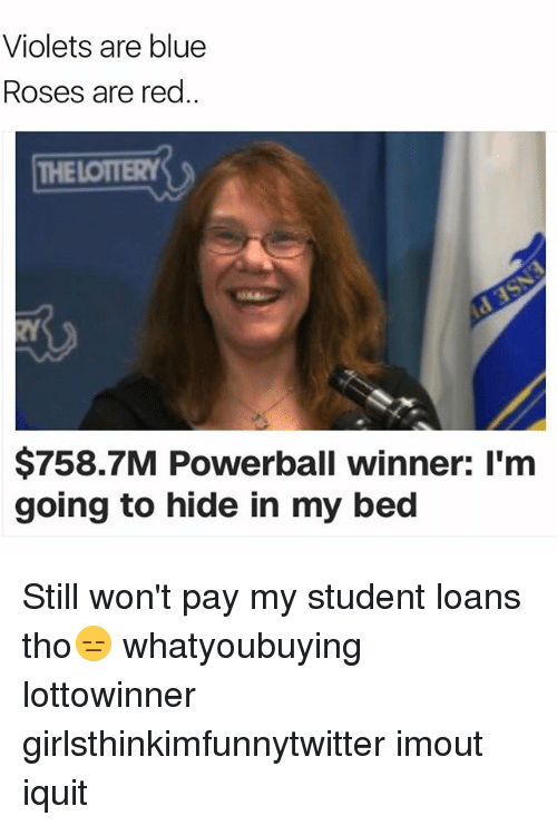 Funny, Powerball, and Blue: Violets are blue  Roses are red  THELOTTERY  RY  $758.7M Powerball winner: I'm  going to hide in my bed Still won't pay my student loans tho😑 whatyoubuying lottowinner girlsthinkimfunnytwitter imout iquit