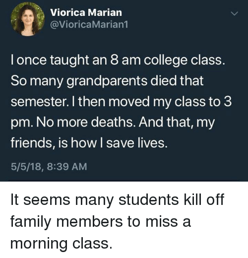 College, Dank, and Family: Viorica Marian  @VioricaMarian1  l once taught an 8 am college class.  So many grandparents died that  semester. I then moved my class to 3  pm. No more deaths. And that, my  friends, is how I save lives.  5/5/18, 8:39 AM It seems many students kill off family members to miss a morning class.