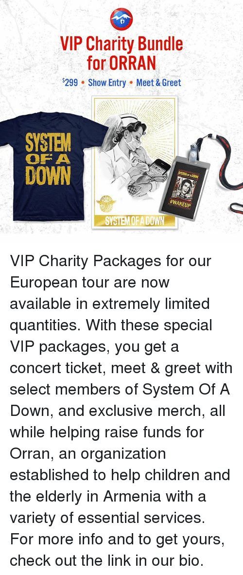 Armenia: VIP Charity Bundle  for ORRAN  $299 Show Entry Meet & Greet  SYSTEM  OF A  DOWN  #WAKEUP  SYSTEM QFADOWN VIP Charity Packages for our European tour are now available in extremely limited quantities. With these special VIP packages, you get a concert ticket, meet & greet with select members of System Of A Down, and exclusive merch, all while helping raise funds for Orran, an organization established to help children and the elderly in Armenia with a variety of essential services. For more info and to get yours, check out the link in our bio.