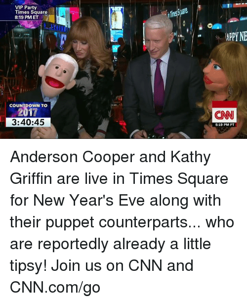 Kathy Griffin: VIP Party  Times Square  8:19 PM ET  COUNTDOWN TO  3:40:45  APPYNE  CNN  5:19 PM PT Anderson Cooper and Kathy Griffin are live in Times Square for New Year's Eve along with their puppet counterparts... who are reportedly already a little tipsy! Join us on CNN and CNN.com/go