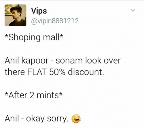 anil kapoor: Vips  @vipin 8881212  *Shoping mall*  Anil kapoor sonam look over  there FLAT 50% discount.  *After 2 mints*  Anil okay sorry.
