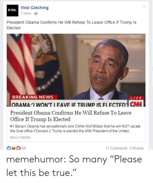 """oval office: Viral Catching  BE VIRAL  7 mins  President Obama Confirms He Will Refuse To Leave Office If Trump Is  Elected  BREAKING NEWS  lOBAMA """"I WON'T LEAVE IF TRUMP IS ELECTEDl CAN  LIVE  President Obama Confirms He Will Refuse To Leave  Office If Trump Is Elected  #1 Barack Obama has sensationally told CNNS Wolf Blitzer that he will NOT vacate  the Oval office if Donald J. Trump is elected the 45th President of the United...  BOLLY.NEWS  11 Comments 3 Shares  66 memehumor:  So many """"Please let this be true."""""""