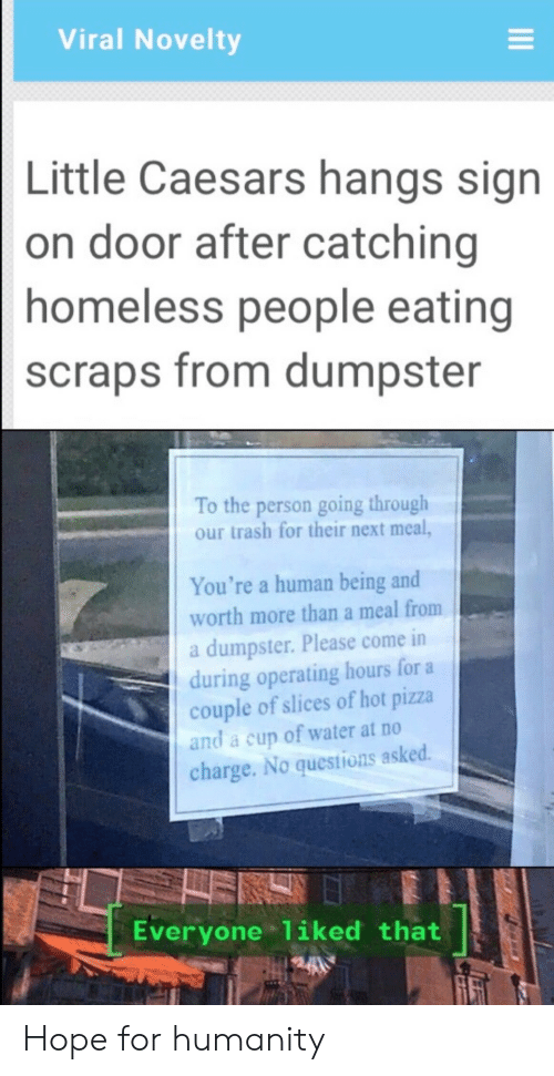 little caesars: Viral Novelty  Little Caesars hangs sign  on door after catching  homeless people eating  scraps from dumpster  To the person going through  our trash for their next meal,  You're a human being and  worth more than a meal from  a dumpster. Please come in  during operating hours for a  couple of slices of hot pizza  and a cup of water at no  charge. No questions asked.  Everyone 1iked that Hope for humanity