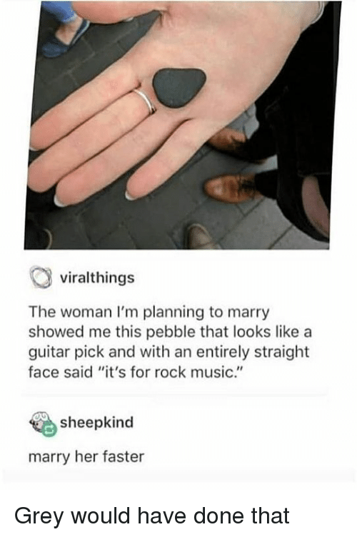 "Music, Grey, and Guitar: viralthings  The woman I'm planning to marry  showed me this pebble that looks like a  guitar pick and with an entirely straight  face said ""it's for rock music.""  sheepkind  marry her faster Grey would have done that"