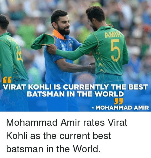 Memes, Best, and World: VIRAT KOHLI IS CURRENTLY THE BEST  BATSMAN IN THE WORLD  - MOHAMMAD AMIR Mohammad Amir rates Virat Kohli as the current best batsman in the World.