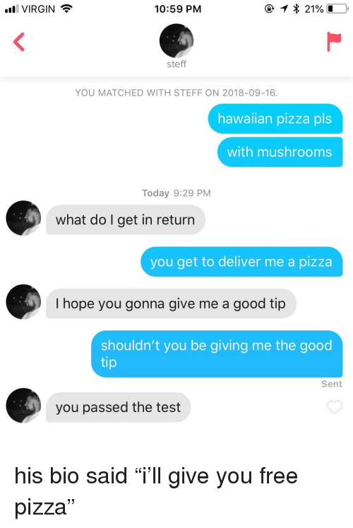 """mushrooms: VIRGIN  10:59 PM  steff  YOU MATCHED WITH STEFF ON 2018-09-16.  hawalian pizza pls  with mushrooms  Today 9:29 PM  what do I get in return  you get to deliver me a pizza  I hope you gonna give me a good tip  shouldn't you be giving me the good  tip  Sent  you passed the test his bio said """"i'll give you free pizza"""""""