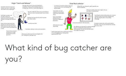 """douse: Virgin """"Catch and Release""""  Chad Real collector  Only goes after normie insects like butterflies or  honeybees. Actively avoids anything he deems to  be disgusting, unfamiliar or potentially dangerous.  Can flawlessly handle the deadliest bugs, but  chooses not to so as to not damage their  Will go after any arthropod in sight, especially ones  Tells others that most insects are  that are unfamiliar.  harmless, yet never touches bugs  with hands for fear of getting bit  delicate bodies  Will look horseflies and hornets straight in the eye  Uses natural, non toxic  repellents to prevent pest  insects from colonizing his  even before he catches them  Runs like a little bitch when ever an insect flies out  of his net. Comes nervously to pick it up 2 minutes  later.  house  Everything he catches will be preserved in museum  collections where they will last throughout the  Calls Chad a murderer, yet  procedes to douse his  house and yard with pesticides  Takes several highly  ages educating the public and spreading  knowledge.  Released insect gets eaten by a bird 5 seconds  detailed photos of  later. What a waste.  killing far more bugs than Chad ever  specimens in addition to  Bugs  has  pining them  He has discovered over 100 new species  The bugs he catches die a calm, peacful death in  the freezer. A far more merciful fate than anything  Claims to be one with nature, but  Secretly envys Chad  spends most of his time ranting on  50% of his time is spent  nature has to offer.  reddit and tumblr about how insects  bug hunting  His collections are vital tools for scientists studying  bugs from ecologically sensitive areas and  are sentient creatures and killing them  is mean  preserving them. His work has ultimatley saved  more bugs in the long run.  Contributes nothing to science and conservation  Thinks his blurry Android  Teaches about bugs in zoos, schools and museums  in fun and engaging ways, making people  appreciate them more  camera pics are viable  subs"""