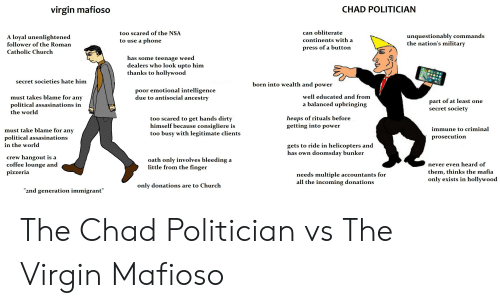 """Button Press: virgin mafioso  CHAD POLITICIAN  can obliterate  too scared of the NSA  unquestionably commands  the nation's military  A loyal unenlightened  follower of the Roman  continents with a  to use a phone  of a button  press  Catholic Church  has some teenage weed  dealers who look upto him  thanks to hollywood  secret societies hate him  born into wealth and power  poor emotional intelligence  due to antisocial ancestry  must takes blame for any  political assasinations in  well educated and from  part of at least one  secret society  a balanced upbringing  the world  heaps of rituals before  getting into power  too scared to get hands dirty  himself because consigliere is  too busy with legitimate clients  immune to criminal  must take blame for any  political assasinations  prosecution  in the world  gets to ride in helicopters and  has own doomsday bunker  crew hangout is a  coffee lounge and  pizzeria  oath only involves bleeding a  little from the finger  never even heard of  them, thinks the mafia  only exists in hollywood  needs multiple accountants for  all the incoming donations  only donations are to Church  """"2nd generation immigrant"""" The Chad Politician vs The Virgin Mafioso"""