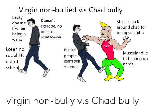 no-muscles: Virgin non-bullied v.s Chad bully  Bec  doesn't  like him  being a  wimp  Doesn't  exercise, no  muscles  whatsoever  Stacies flock  around chad for  アイ  being so alpha  Loser, no  social lifee  out of  schoo  Bullied  people  learn self  defence  Muscular due  to beating up  nerds  1 virgin non-bully v.s Chad bully