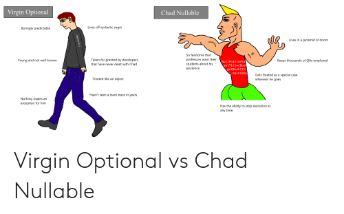 taken for granted: Virgin Optional  Chad Nullable  Lives off syntactic sugar  Boringly predictable  Lives in a pyramid of doom  So fearsome that  professors warn their  Taken for granted by developers  Young and not well-known  Keeps thousands of QAs employed  NullPointerEx  getTitle(Book  getBookTitl  .main(Boo  students about his  that have never dealt with Chad  existence  Gets treated as a special case  wherever he goes  Treated like an object  Hasn't seen a stack trace in years  Nothing makes an  exception for him  Has the ability to stop execution at  any time  <Generic Virgin Optional vs Chad Nullable