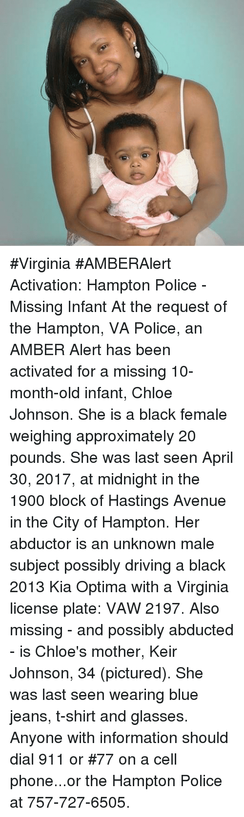 Kia Optima: #Virginia #AMBERAlert Activation: Hampton Police - Missing Infant  At the request of the Hampton, VA Police, an AMBER Alert has been activated for a missing 10-month-old infant, Chloe Johnson. She is a black female weighing approximately 20 pounds.   She was last seen April 30, 2017, at midnight in the 1900 block of Hastings Avenue in the City of Hampton.   Her abductor is an unknown male subject possibly driving a black 2013 Kia Optima with a Virginia license plate: VAW 2197.  Also missing - and possibly abducted - is Chloe's mother, Keir Johnson, 34 (pictured). She was last seen wearing blue jeans, t-shirt and glasses.   Anyone with information should dial 911 or #77 on a cell phone...or the Hampton Police at 757-727-6505.