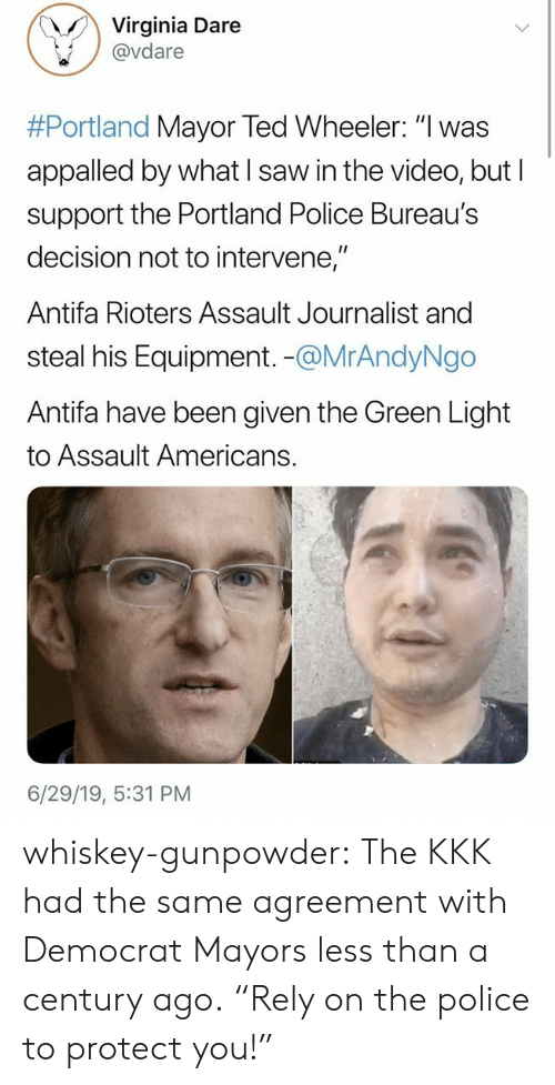 "Protect You: Virginia Dare  @vdare  #Portland Mayor Ted Wheeler: ""I was  appalled by what I saw in the video, but I  support the Portland Police Bureau's  decision not to intervene,""  Antifa Rioters Assault Journalist and  steal his Equipment. -@MrAndyNgo  Antifa have been given the Green Light  to Assault Americans.  6/29/19, 5:31 PM whiskey-gunpowder:  The KKK had the same agreement with Democrat Mayors less than a century ago.  ""Rely on the police to protect you!"""
