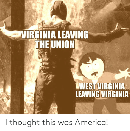 union: VIRGINIA LEAVING  THE UNION  WEST VIRGINIA  LEAVING VIRGINIA I thought this was America!