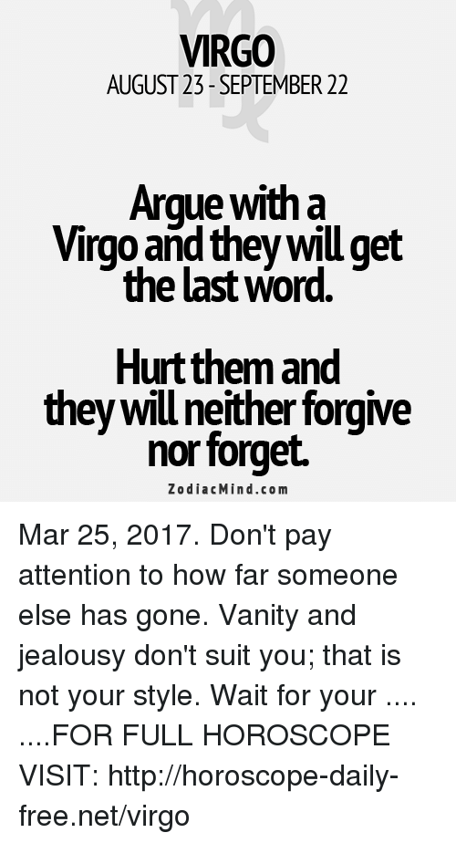 words hurt: VIRGO  AUGUST 23- SEPTEMBER 22  Argue with a  Virgo and they will get  the last word  Hurt them and  they will neither forgive  nor forget.  Z o dia c Min d.com Mar 25, 2017. Don't pay attention to how far someone else has gone. Vanity and jealousy don't suit you; that is not your style. Wait for your .... ....FOR FULL HOROSCOPE VISIT: http://horoscope-daily-free.net/virgo
