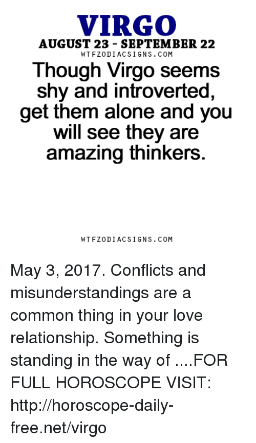 introverted: VIRGO  AUGUST 23 SEPTEMBER 22  Though Virgo seems  shy and introverted,  get them alone and you  will see they are  amazing thinkers  W TFZ0 DIAC SIGNS COM May 3, 2017. Conflicts and misunderstandings are a common thing in your love relationship. Something is standing in the way of  ....FOR FULL HOROSCOPE VISIT: http://horoscope-daily-free.net/virgo