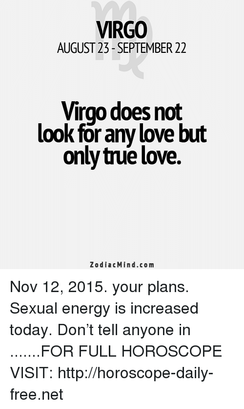 Love: VIRGO  AUGUST 23- SEPTEMBER 22  Virgo does not  look for any love but  only true love.  ZodiacMind.com Nov 12, 2015. your plans. Sexual energy is increased today. Don't tell anyone in  .......FOR FULL HOROSCOPE VISIT: http://horoscope-daily-free.net