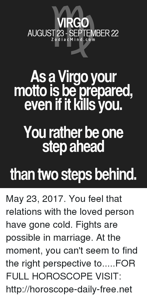 moment: VIRGO  AUGUST 23 SEPTEMBER 22  Z o d i a c M ind. c o m  As a Virgo your  motto is be prepared,  even ifitkills you.  You rather be one  step ahead  than two steps behind. May 23, 2017. You feel that relations with the loved person have gone cold. Fights are possible in marriage. At the moment, you can't seem to find the right perspective to.....FOR FULL HOROSCOPE VISIT: http://horoscope-daily-free.net