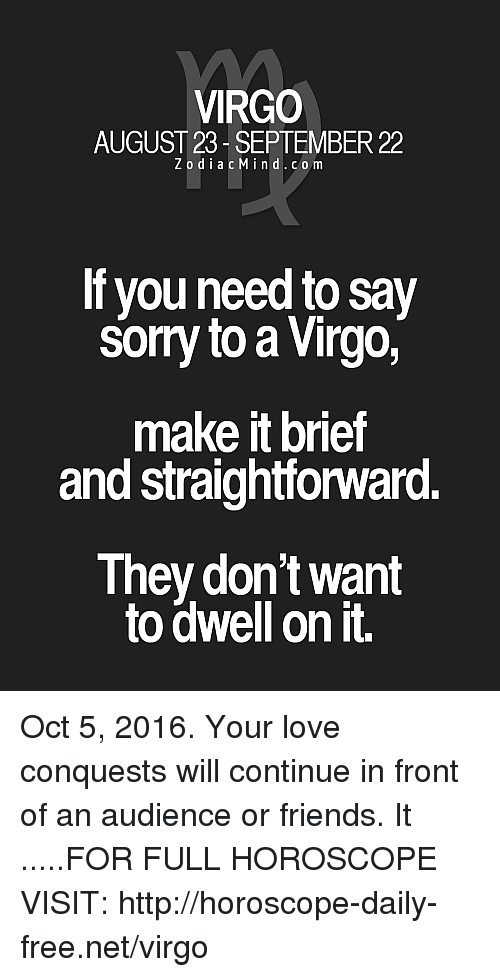 Friends, Love, and Free: VIRGO  AUGUST 23 SEPTEMBER 22  Z o d i a c M i n d c o m  If you need to say  somy to a Virgo,  make itbrief  and straightforward.  They don't want  to dwell on it. Oct 5, 2016. Your love conquests will continue in front of an audience or friends. It  .....FOR FULL HOROSCOPE VISIT: http://horoscope-daily-free.net/virgo