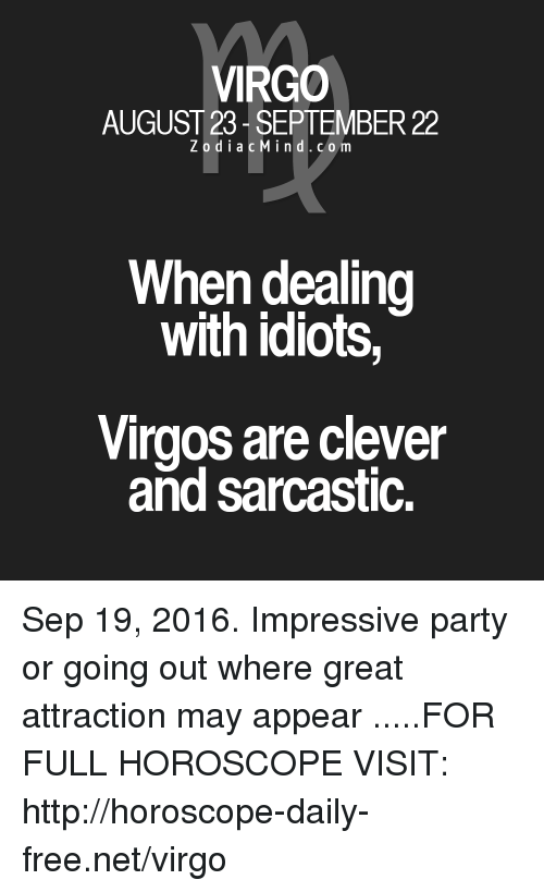 Dealing With Idiots: VIRGO  AUGUST 23 SEPTEMBER 22  Z o d i a c M ind. c o m  When dealing  with idiots,  Virgos are clever  and sarcastic. Sep 19, 2016. Impressive party or going out where great attraction may appear  .....FOR FULL HOROSCOPE VISIT: http://horoscope-daily-free.net/virgo