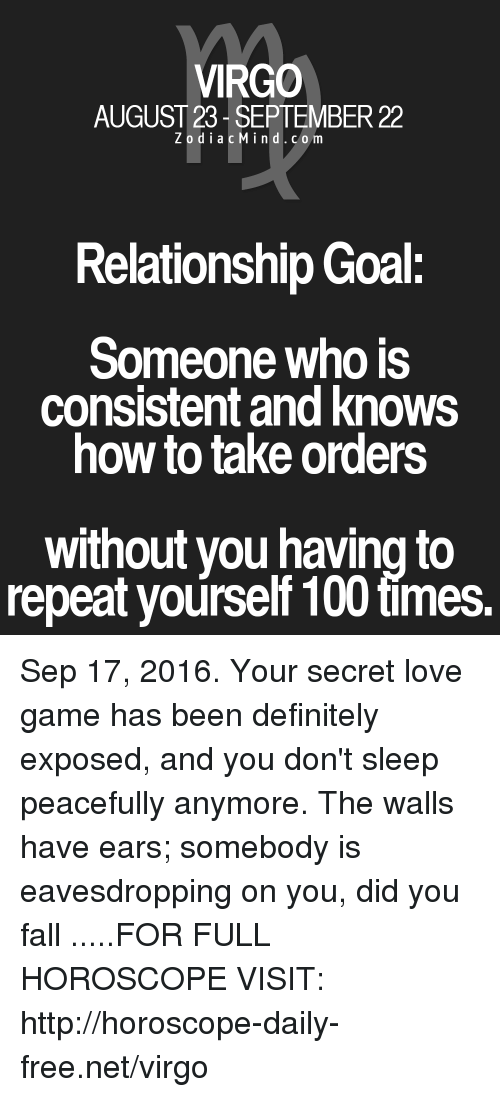 Repeating Yourself: VIRGO  AUGUST 23 SEPTEMBER 22  Z o d i a c M ind. c o m  Relationship Goal:  Someone who is  consistent and knows  how to take orders  without you having to  repeat yourself 100 times. Sep 17, 2016. Your secret love game has been definitely exposed, and you don't sleep peacefully anymore. The walls have ears; somebody is eavesdropping on you, did you fall  .....FOR FULL HOROSCOPE VISIT: http://horoscope-daily-free.net/virgo