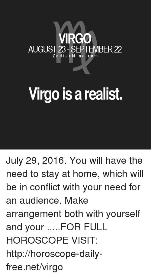 Free, Home, and Horoscope: VIRGO  AUGUST 23 SEPTEMBER 22  Z o d i a c M ind. c o m  Virgo isarealist. July 29, 2016. You will have the need to stay at home, which will be in conflict with your need for an audience. Make arrangement both with yourself and your .....FOR FULL HOROSCOPE VISIT: http://horoscope-daily-free.net/virgo
