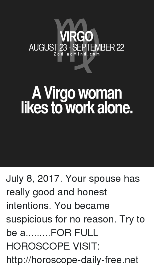Being Alone, Work, and Free: VIRGO  AUGUST 23- SEPTEMBER 22  ZodiacMind.com  A Virgo woman  likes to work alone. July 8, 2017. Your spouse has really good and honest intentions. You became suspicious for no reason. Try to be a.........FOR FULL HOROSCOPE VISIT: http://horoscope-daily-free.net