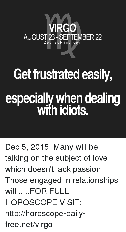 Dealing With Idiots: VIRGO  AUGUST 23- SEPTEMBER 22  ZodiacMind.com  Get frustrated easily,  especially when dealing  with idiots. Dec 5, 2015. Many will be talking on the subject of love which doesn't lack passion. Those engaged  in relationships will  .....FOR FULL HOROSCOPE VISIT: http://horoscope-daily-free.net/virgo