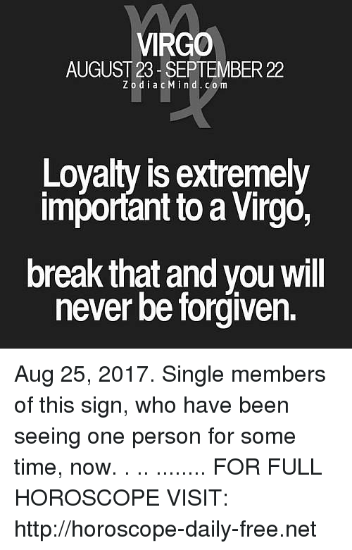 Importanter: VIRGO  AUGUST 23 SEPTEMBER 22  ZodiacMind.com  Loyalty is extremely  important to a Virgó,  break that and you will  never be forgiven. Aug 25, 2017. Single members of this sign, who have been seeing one person for some time, now. . .. ........ FOR FULL HOROSCOPE VISIT: http://horoscope-daily-free.net