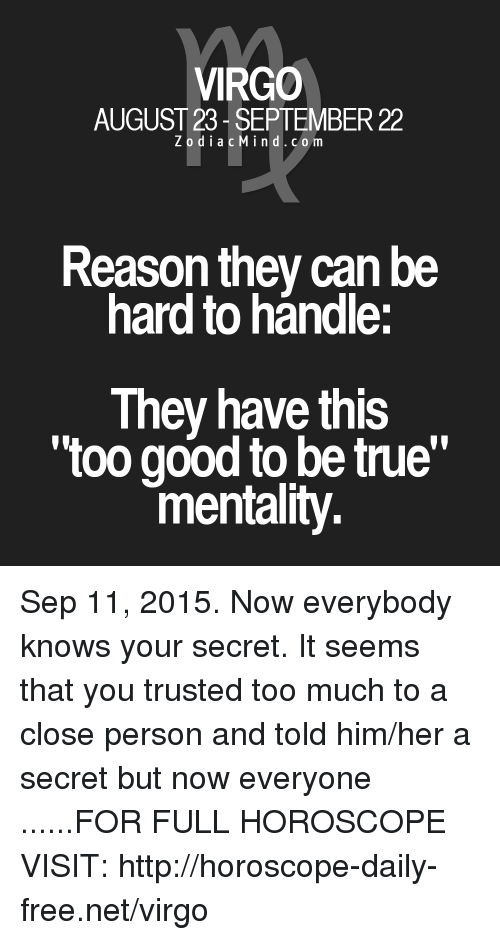 """True: VIRGO  AUGUST 23- SEPTEMBER 22  ZodiacMind.com  Reason they can be  hard to hándle:  They have this  too good to be true""""  mentality Sep 11, 2015. Now everybody knows your secret. It seems that you trusted too much to a close person and told him/her a secret but now everyone ......FOR FULL HOROSCOPE VISIT: http://horoscope-daily-free.net/virgo"""