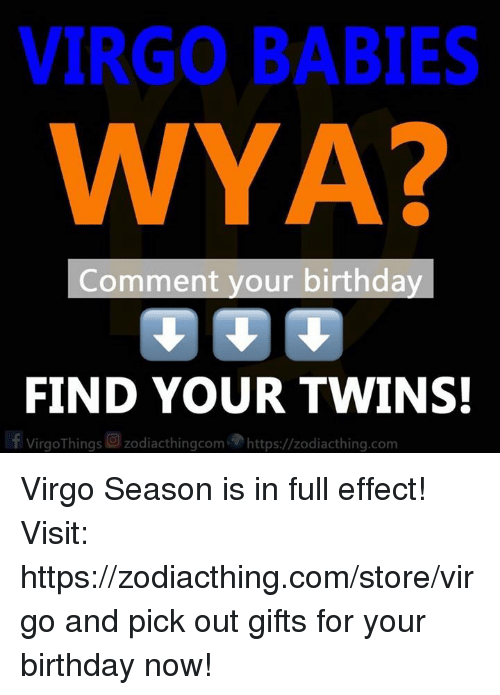 Birthday, Twins, and Virgo: VIRGO BABIES  WYA?  2  Comment your birthday  FIND YOUR TWINS  | f VirgoThings回zodiacthingcom,勿https://zodiacth.ng.com Virgo Season is in full effect! Visit: https://zodiacthing.com/store/virgo and pick out gifts for your birthday now!