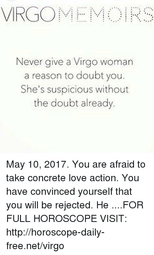 Suspicious: VIRGO  Never give a Virgo woman  a reason to doubt you.  She's suspicious without  the doubt already May 10, 2017. You are afraid to take concrete love action. You have convinced yourself that you will be rejected. He ....FOR FULL HOROSCOPE VISIT: http://horoscope-daily-free.net/virgo