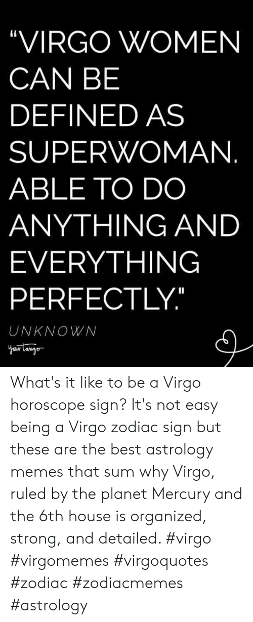 "Zodiac: ""VIRGO WOMEN  CAN BE  DEFINED AS  SUPERWOMAN  ABLE TO DO  ANYTHING AND  EVERYTHING  PERFECTLY  UNKNOWN What's it like to be a Virgo horoscope sign? It's not easy being a Virgo zodiac sign but these are the best astrology memes that sum why Virgo, ruled by the planet Mercury and the 6th house is organized, strong, and detailed. #virgo #virgomemes #virgoquotes #zodiac #zodiacmemes #astrology"
