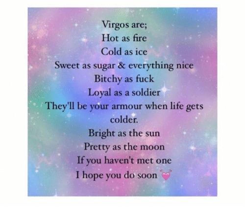 Mooned: Virgos are;  Hot as fire  Cold as ice  Sweet as sugar & everything nice  Bitchy as fuck  Loyal as a soldier  They'll be your armour when life gets  colder.  Bright as the sun  Pretty as the moon  If you haven't met one  I hope you do soon