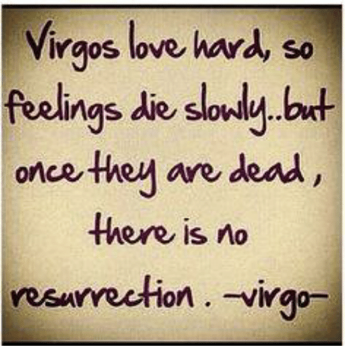 Love: Virgos love  hard so  feelings die sondy but  once they are dead  there is no  resurrection Virgo