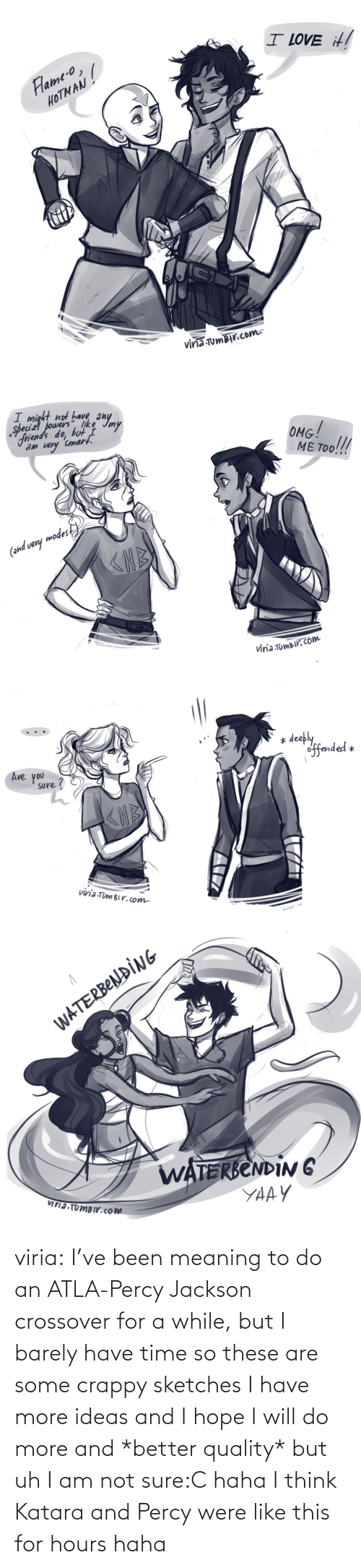 Meaning: viria:  I've been meaning to do an ATLA-Percy Jackson crossover for a while, but I barely have time so these are some crappy sketches I have more ideas and I hope I will do more and *better quality* but uh I am not sure:C haha I think Katara and Percy were like this for hours haha