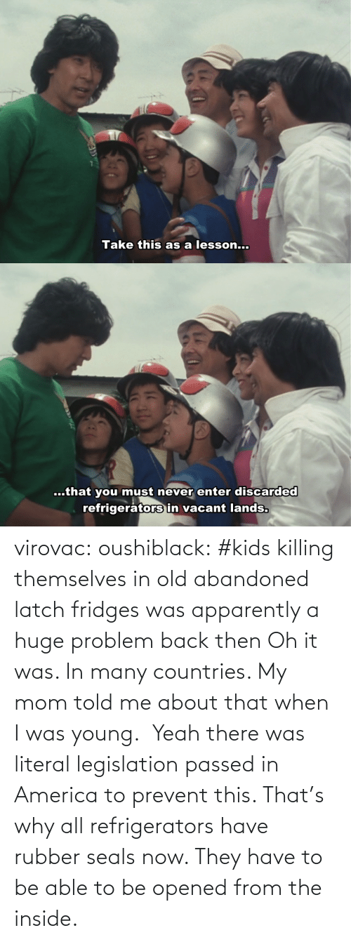 literal: virovac: oushiblack:  #kids killing themselves in old abandoned latch fridges was apparently a huge problem back then Oh it was. In many countries. My mom told me about that when I was young.     Yeah there was literal legislation passed in America to prevent this. That's why all refrigerators have rubber seals now. They have to be able to be opened from the inside.