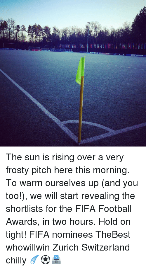 hold on tight: VISA VISA  HOME OF FIFA The sun is rising over a very frosty pitch here this morning. To warm ourselves up (and you too!), we will start revealing the shortlists for the FIFA Football Awards, in two hours. Hold on tight! FIFA nominees TheBest whowillwin Zurich Switzerland chilly ☄️⚽️🗳