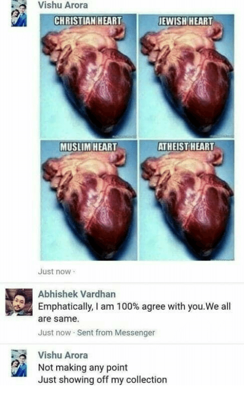 Arora: Vishu Arora  CHRISTIAN HEART  JEWISH HEART  MUSLIM HEART  ATHEIST HEART  Just now  Abhishek Vardhan  Emphatically, I am 100% agree with you.We all  are same  Just now Sent from Messenger  Vishu Arora  Not making any point  Just showing off my collection
