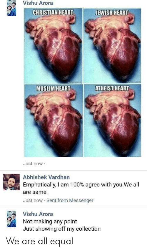 Arora: Vishu Arora  CHRISTIAN HEARTJ  JEWISH HEART  MUSLIM HEART  ATHEIST  HEART  Just now  Abhishek Vardhan  Emphatically, I am 1 00% agree with you.We all  are same.  Just now Sent from Messenger  Vishu Arora  Not making any point  Just showing off my collection We are all equal